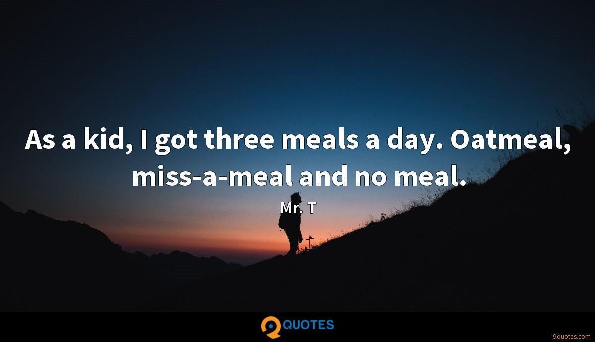 As a kid, I got three meals a day. Oatmeal, miss-a-meal and no meal.