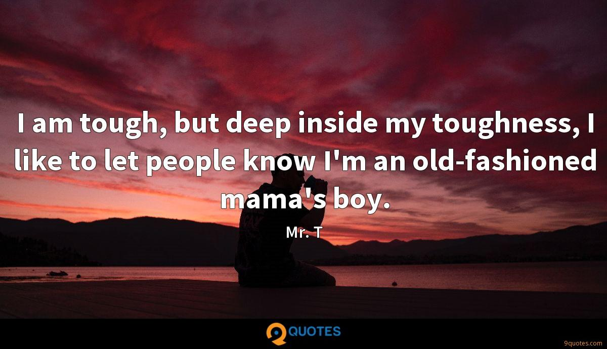 I am tough, but deep inside my toughness, I like to let people know I'm an old-fashioned mama's boy.