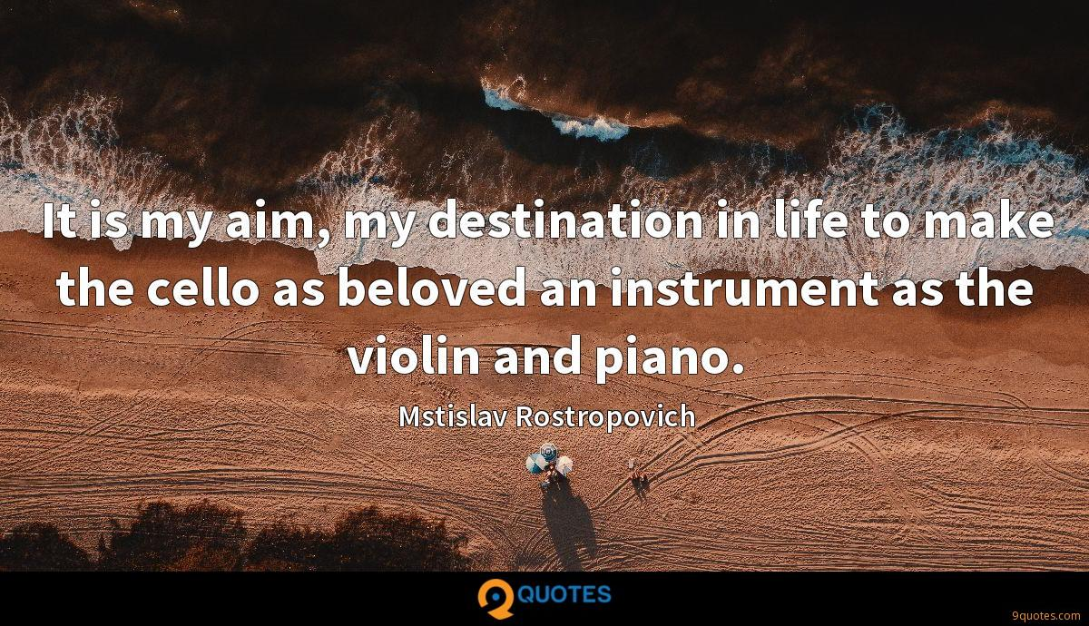 It is my aim, my destination in life to make the cello as beloved an instrument as the violin and piano.