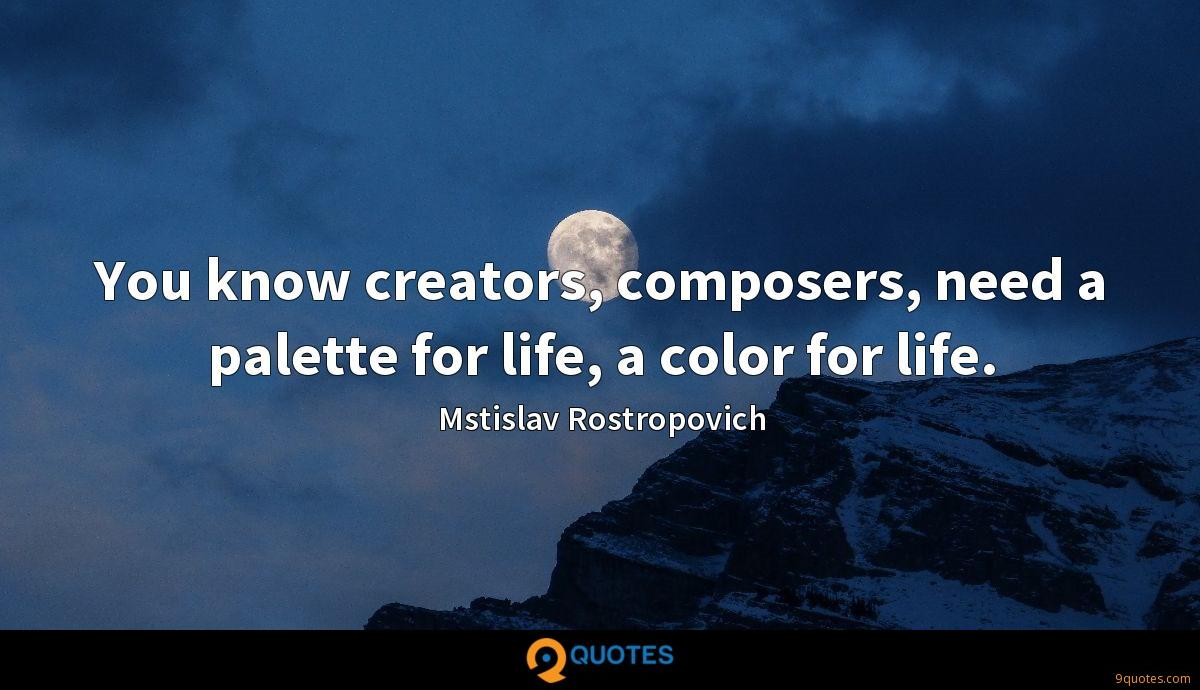 You know creators, composers, need a palette for life, a color for life.