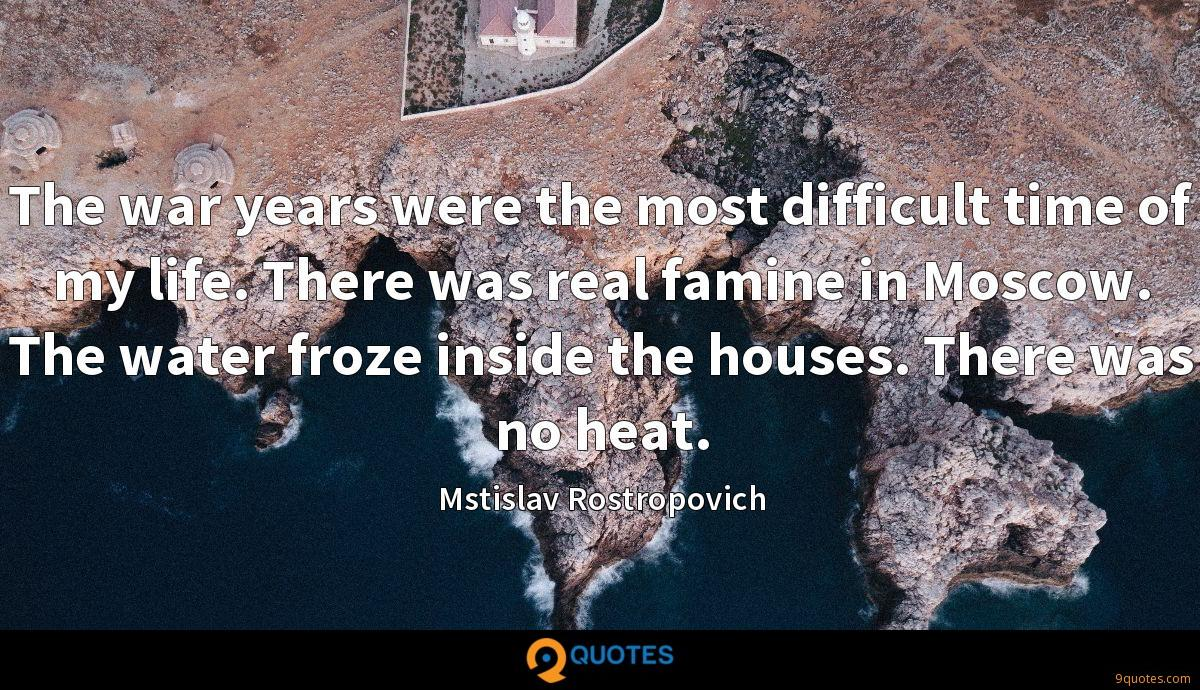 The war years were the most difficult time of my life. There was real famine in Moscow. The water froze inside the houses. There was no heat.