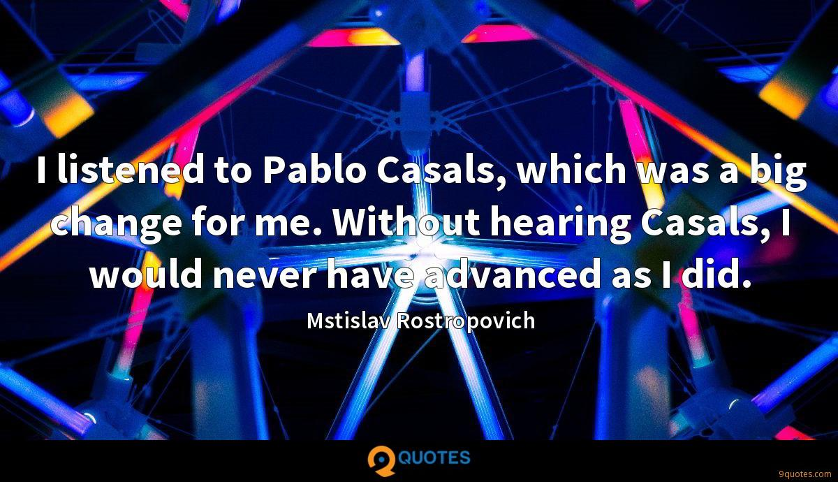 I listened to Pablo Casals, which was a big change for me. Without hearing Casals, I would never have advanced as I did.