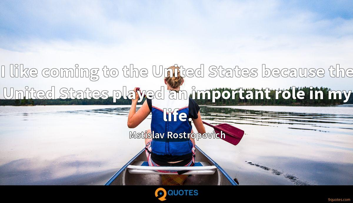 I like coming to the United States because the United States played an important role in my life.