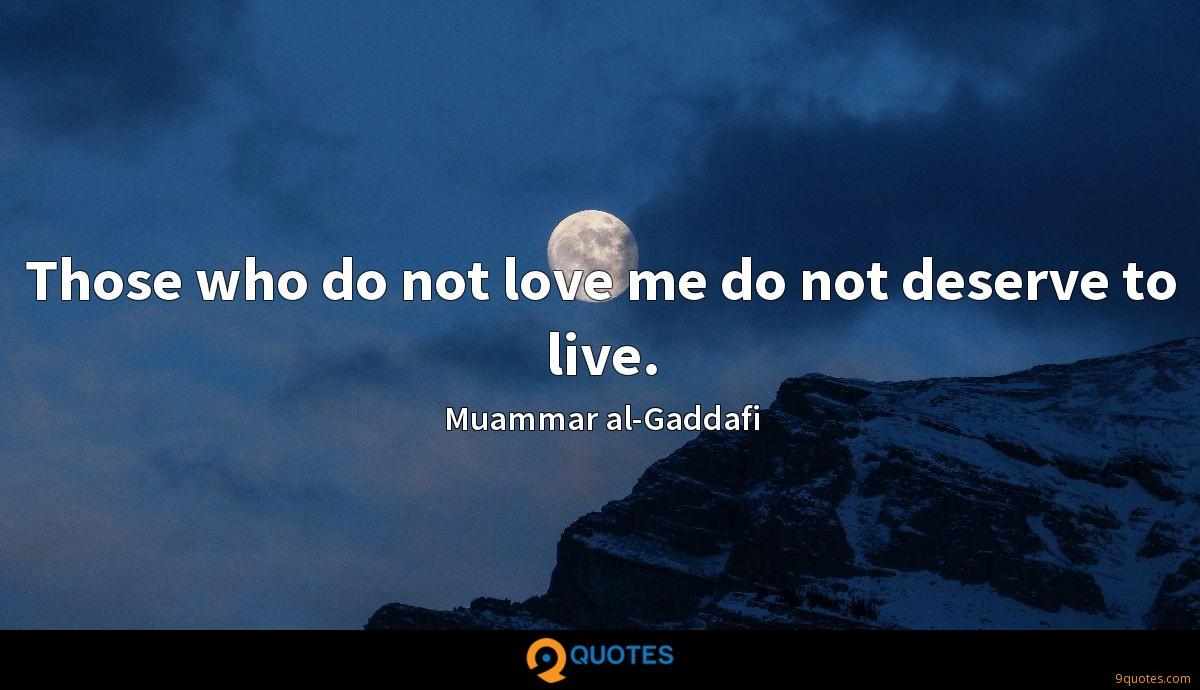 Those who do not love me do not deserve to live.