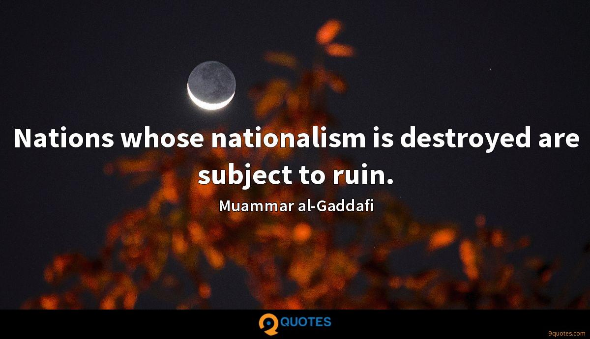 Nations whose nationalism is destroyed are subject to ruin.