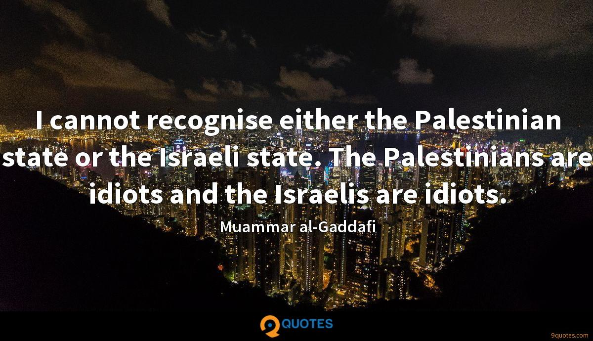 I cannot recognise either the Palestinian state or the Israeli state. The Palestinians are idiots and the Israelis are idiots.