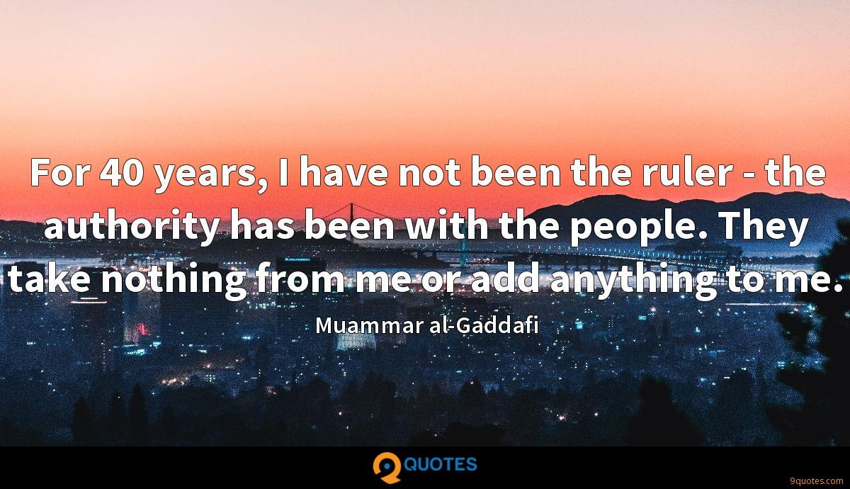 For 40 years, I have not been the ruler - the authority has been with the people. They take nothing from me or add anything to me.