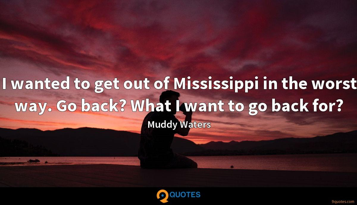 I wanted to get out of Mississippi in the worst way. Go back? What I want to go back for?