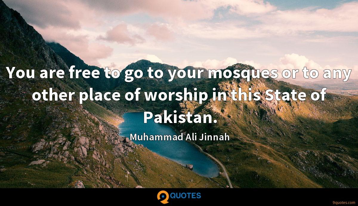 You are free to go to your mosques or to any other place of worship in this State of Pakistan.