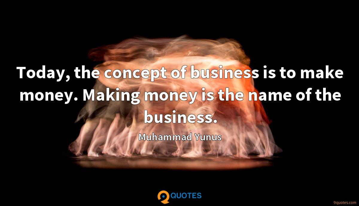 Today, the concept of business is to make money. Making money is the name of the business.