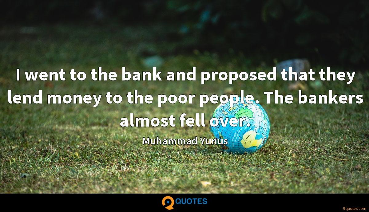 I went to the bank and proposed that they lend money to the poor people. The bankers almost fell over.