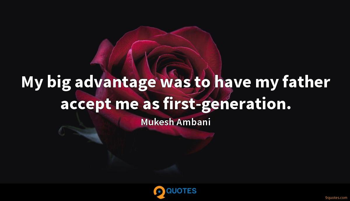 My big advantage was to have my father accept me as first-generation.