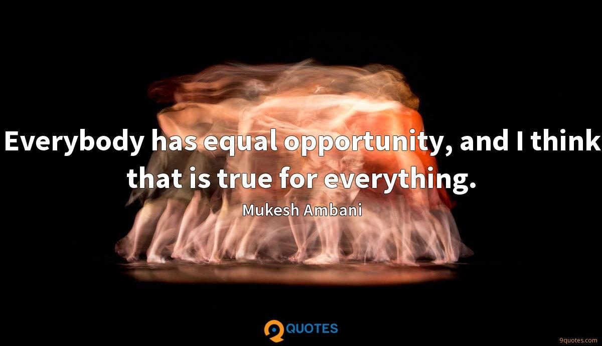 Everybody has equal opportunity, and I think that is true for everything.