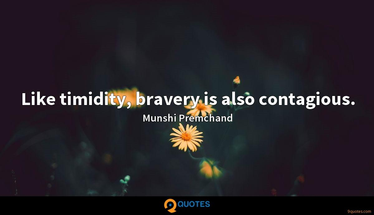 Like timidity, bravery is also contagious.