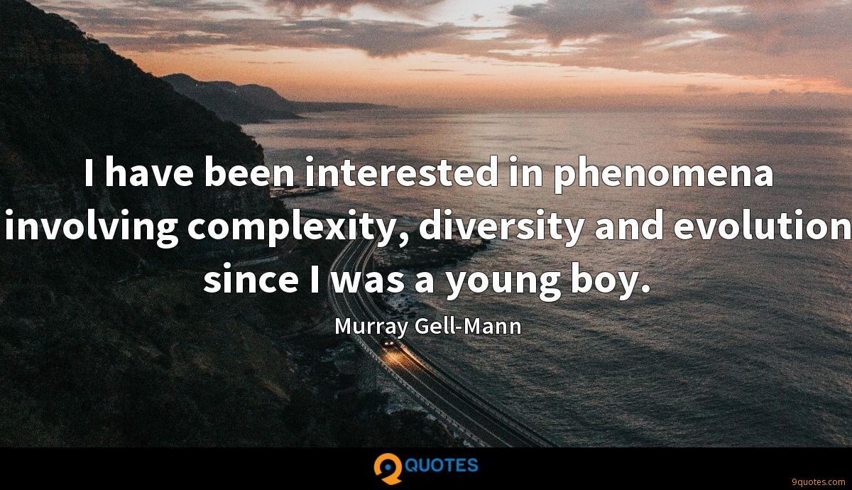 I have been interested in phenomena involving complexity, diversity and evolution since I was a young boy.
