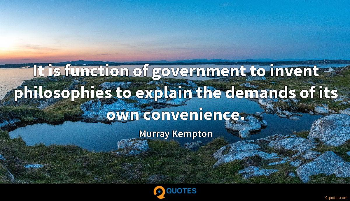 It is function of government to invent philosophies to explain the demands of its own convenience.