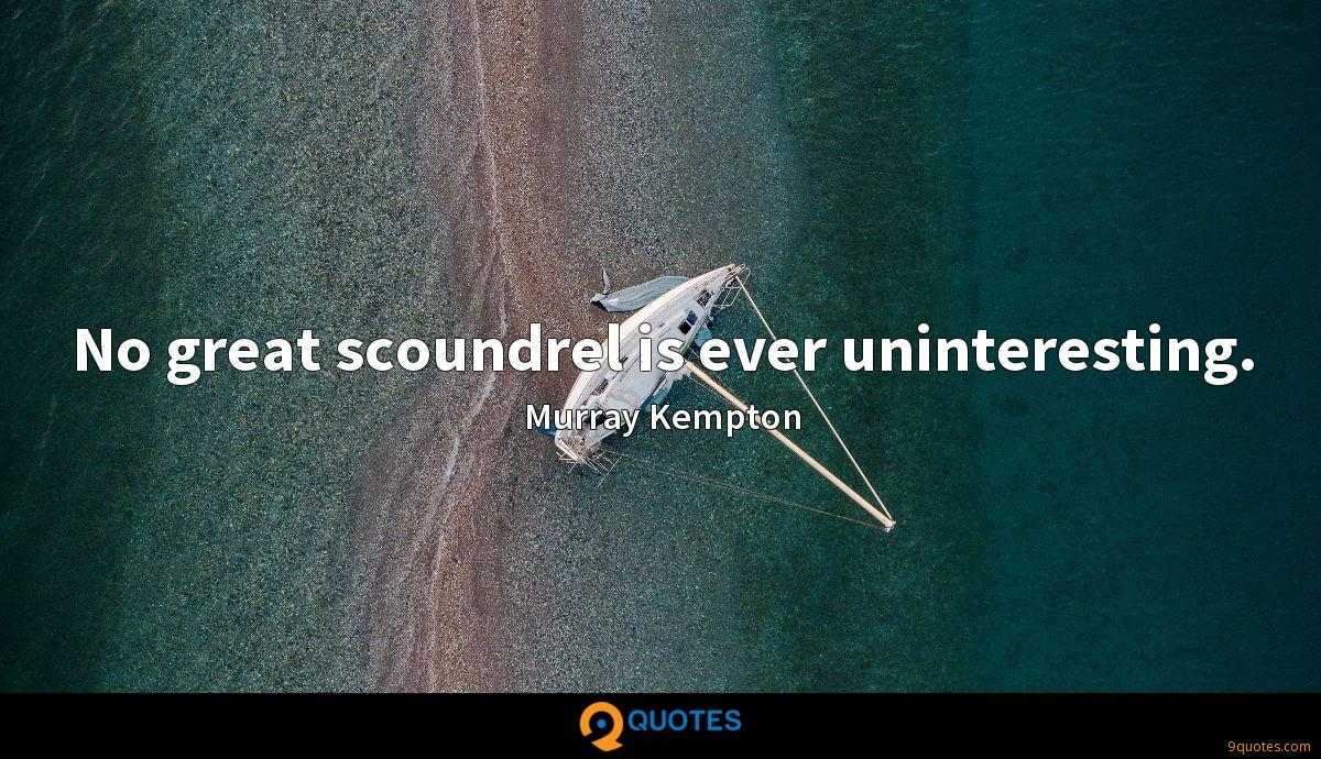 No great scoundrel is ever uninteresting.