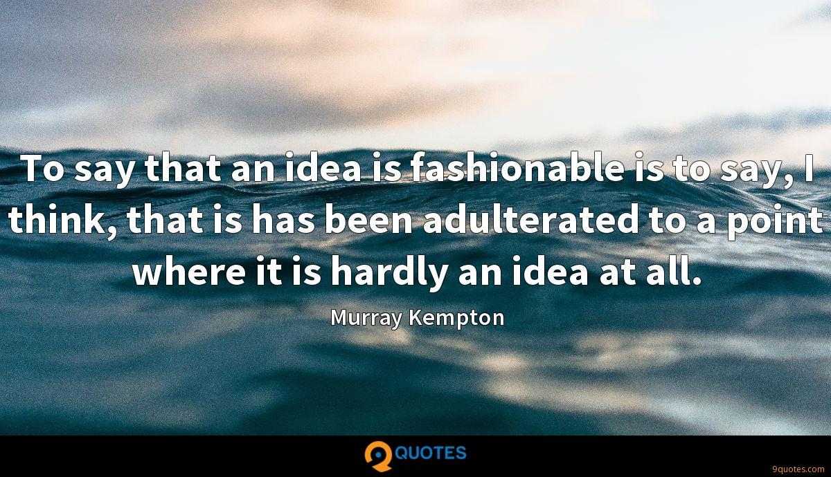To say that an idea is fashionable is to say, I think, that is has been adulterated to a point where it is hardly an idea at all.