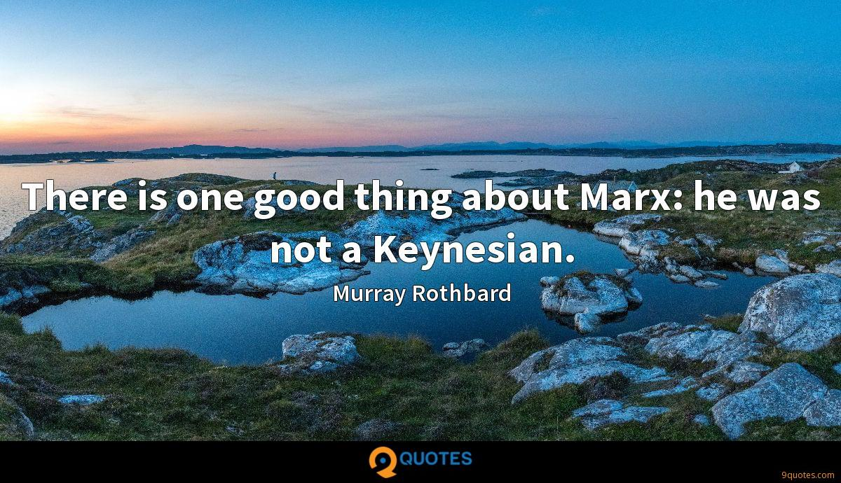 There is one good thing about Marx: he was not a Keynesian.