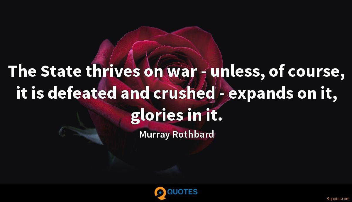 The State thrives on war - unless, of course, it is defeated and crushed - expands on it, glories in it.