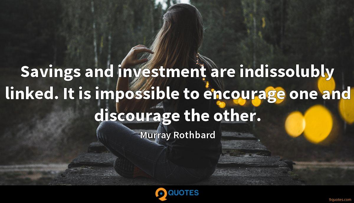 Savings and investment are indissolubly linked. It is impossible to encourage one and discourage the other.