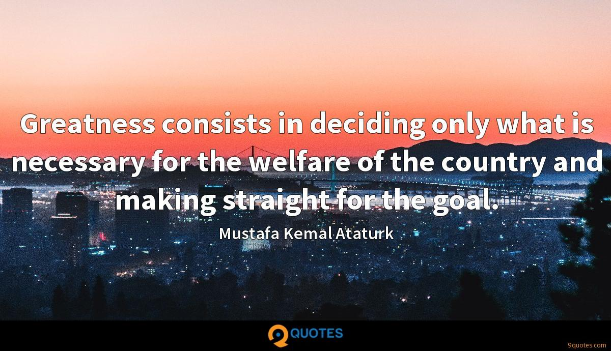 Greatness consists in deciding only what is necessary for the welfare of the country and making straight for the goal.