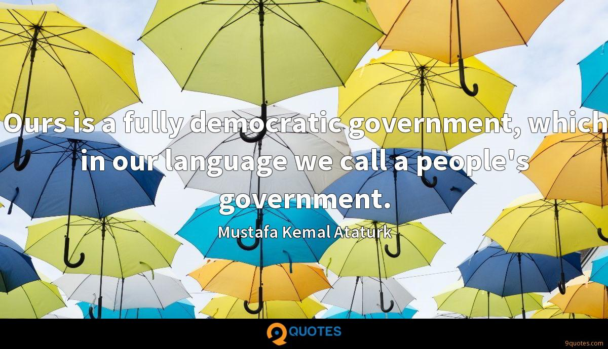 Ours is a fully democratic government, which in our language we call a people's government.