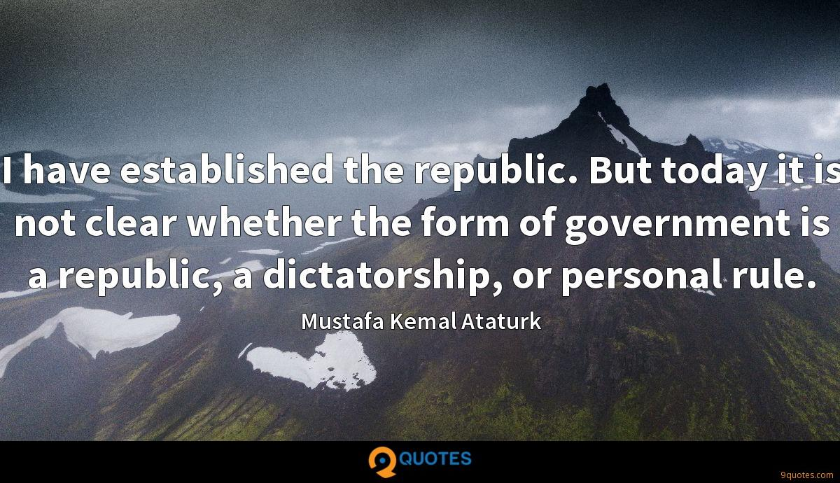 I have established the republic. But today it is not clear whether the form of government is a republic, a dictatorship, or personal rule.