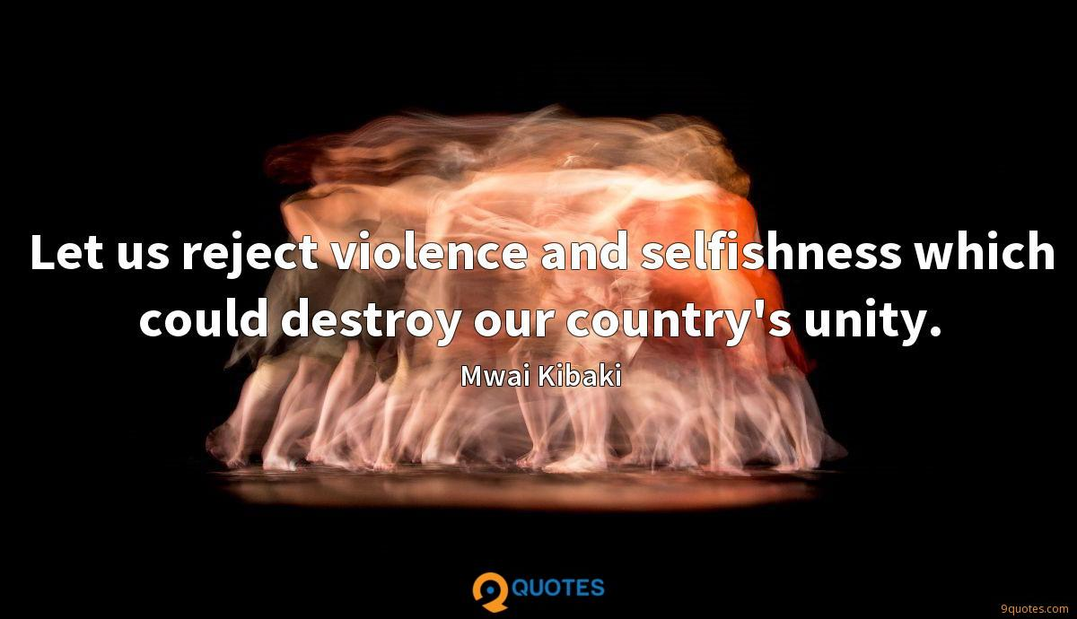 Let us reject violence and selfishness which could destroy our country's unity.