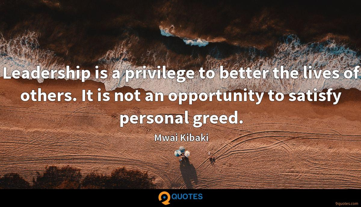 Leadership is a privilege to better the lives of others. It is not an opportunity to satisfy personal greed.