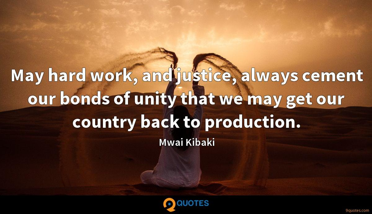 May hard work, and justice, always cement our bonds of unity that we may get our country back to production.