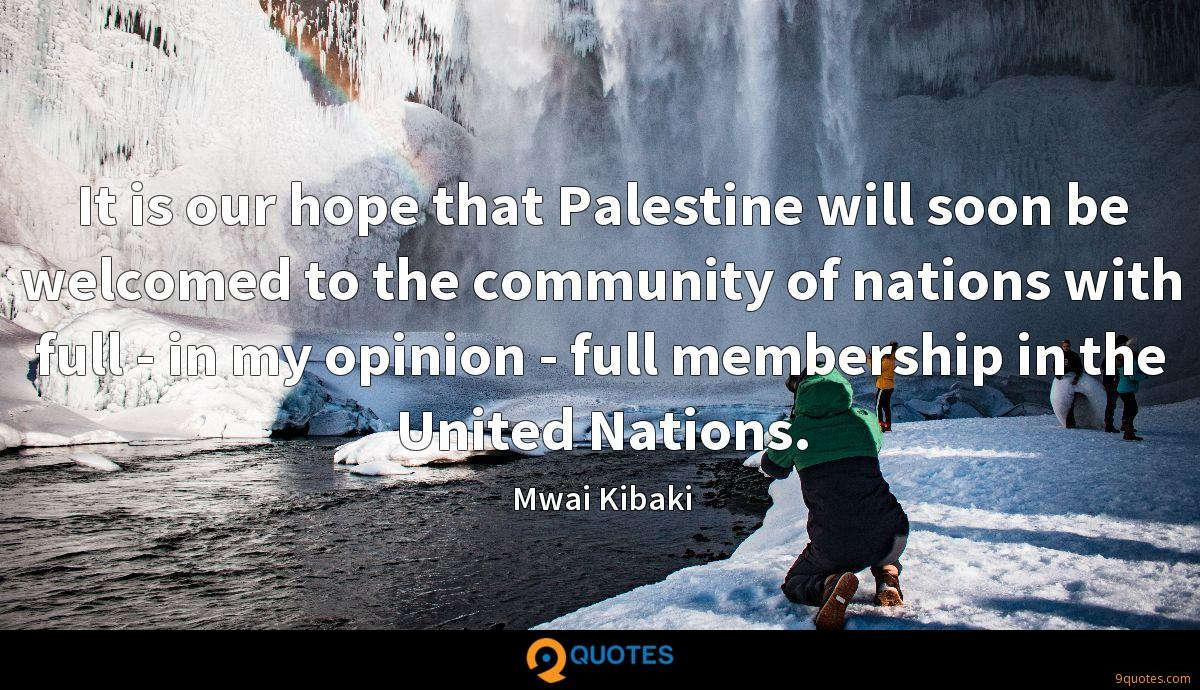 It is our hope that Palestine will soon be welcomed to the community of nations with full - in my opinion - full membership in the United Nations.