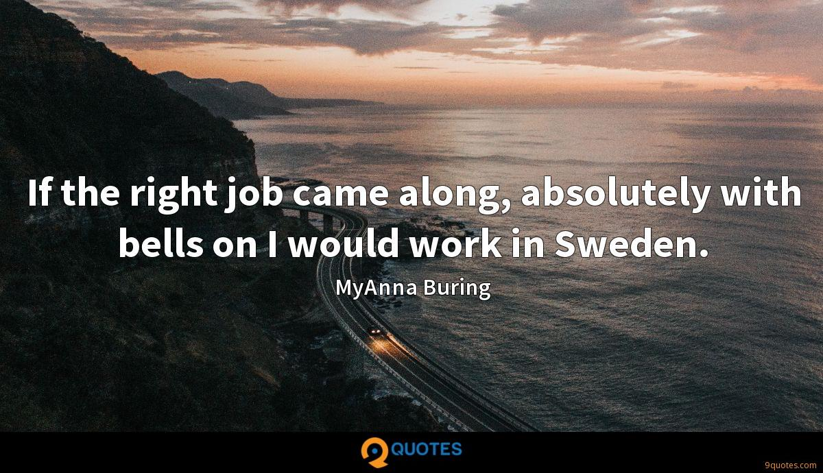 If the right job came along, absolutely with bells on I would work in Sweden.