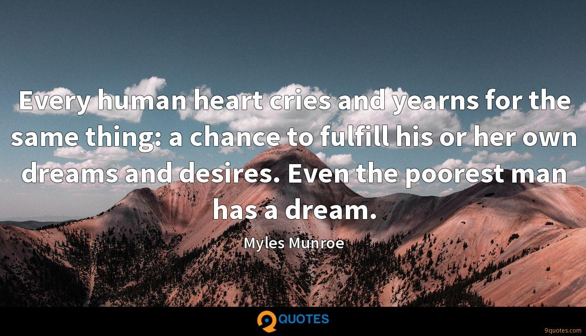 Every human heart cries and yearns for the same thing: a chance to fulfill his or her own dreams and desires. Even the poorest man has a dream.