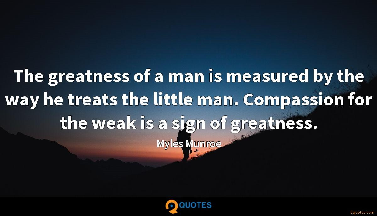 The greatness of a man is measured by the way he treats the little man. Compassion for the weak is a sign of greatness.