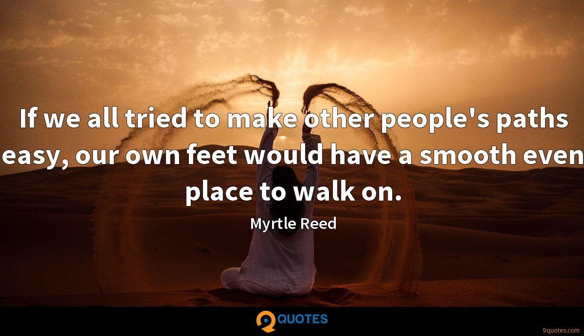 If we all tried to make other people's paths easy, our own feet would have a smooth even place to walk on.