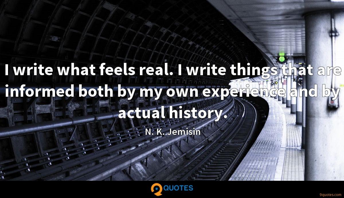 I write what feels real. I write things that are informed both by my own experience and by actual history.