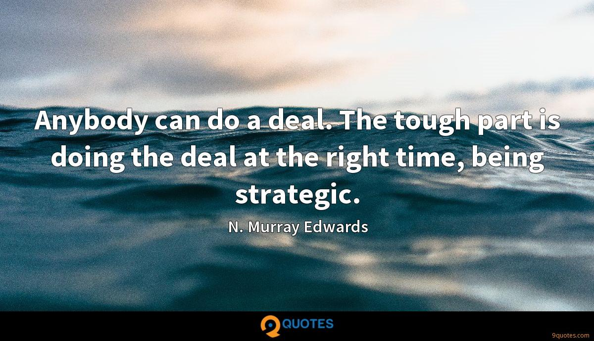 Anybody can do a deal. The tough part is doing the deal at the right time, being strategic.