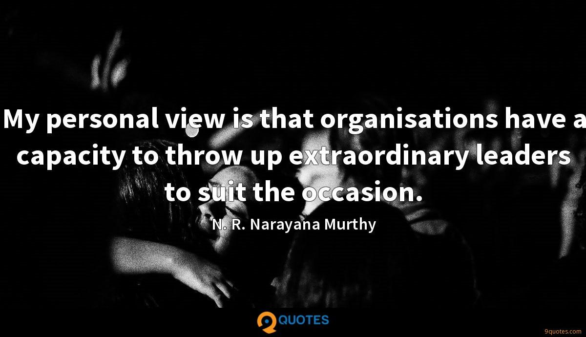My personal view is that organisations have a capacity to throw up extraordinary leaders to suit the occasion.