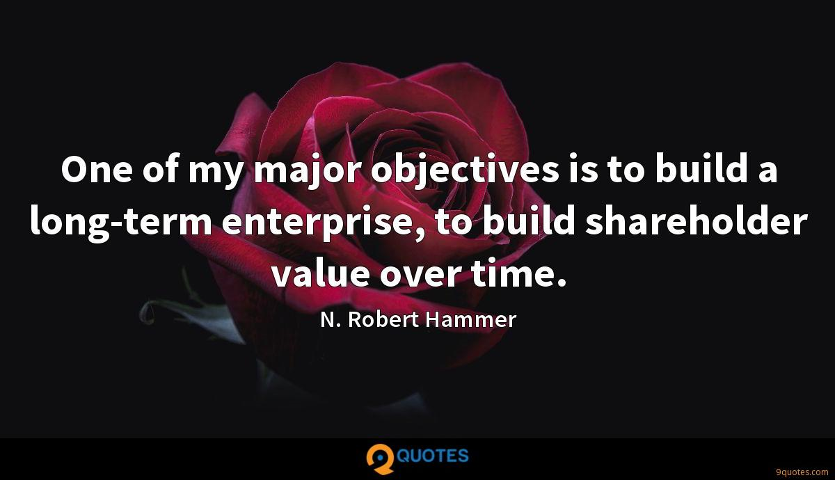 One of my major objectives is to build a long-term enterprise, to build shareholder value over time.