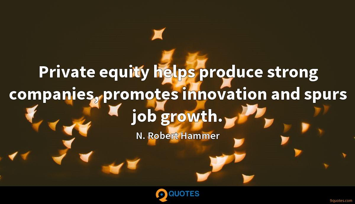 Private equity helps produce strong companies, promotes innovation and spurs job growth.