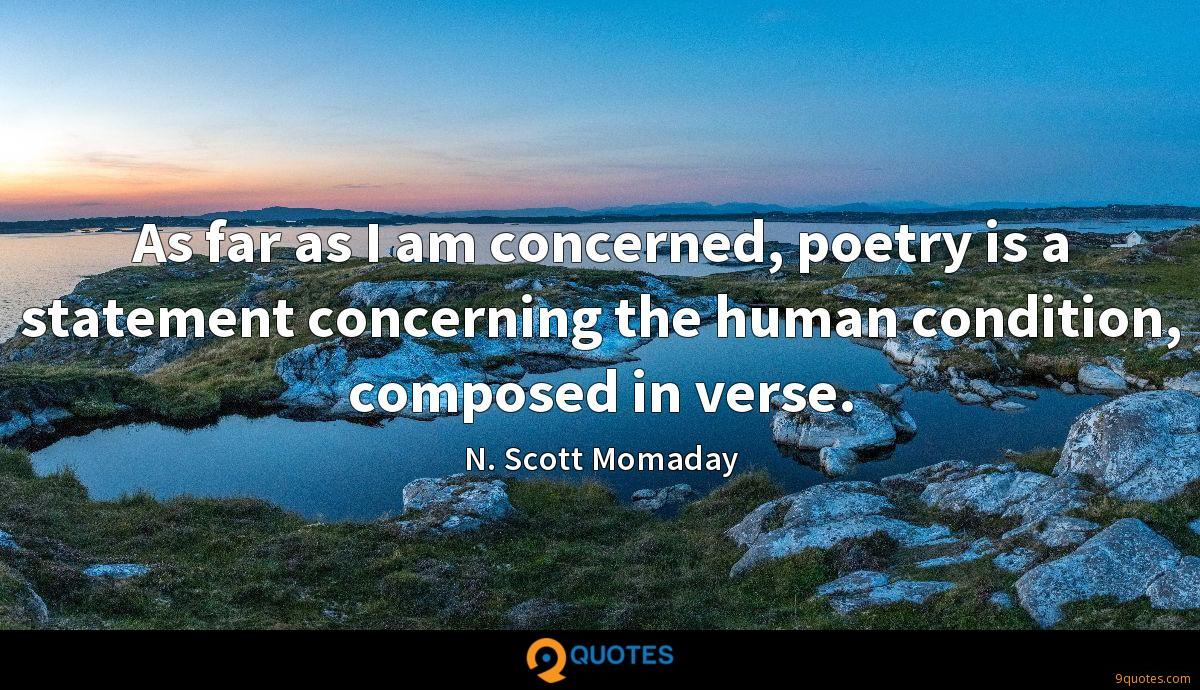 As far as I am concerned, poetry is a statement concerning the human condition, composed in verse.