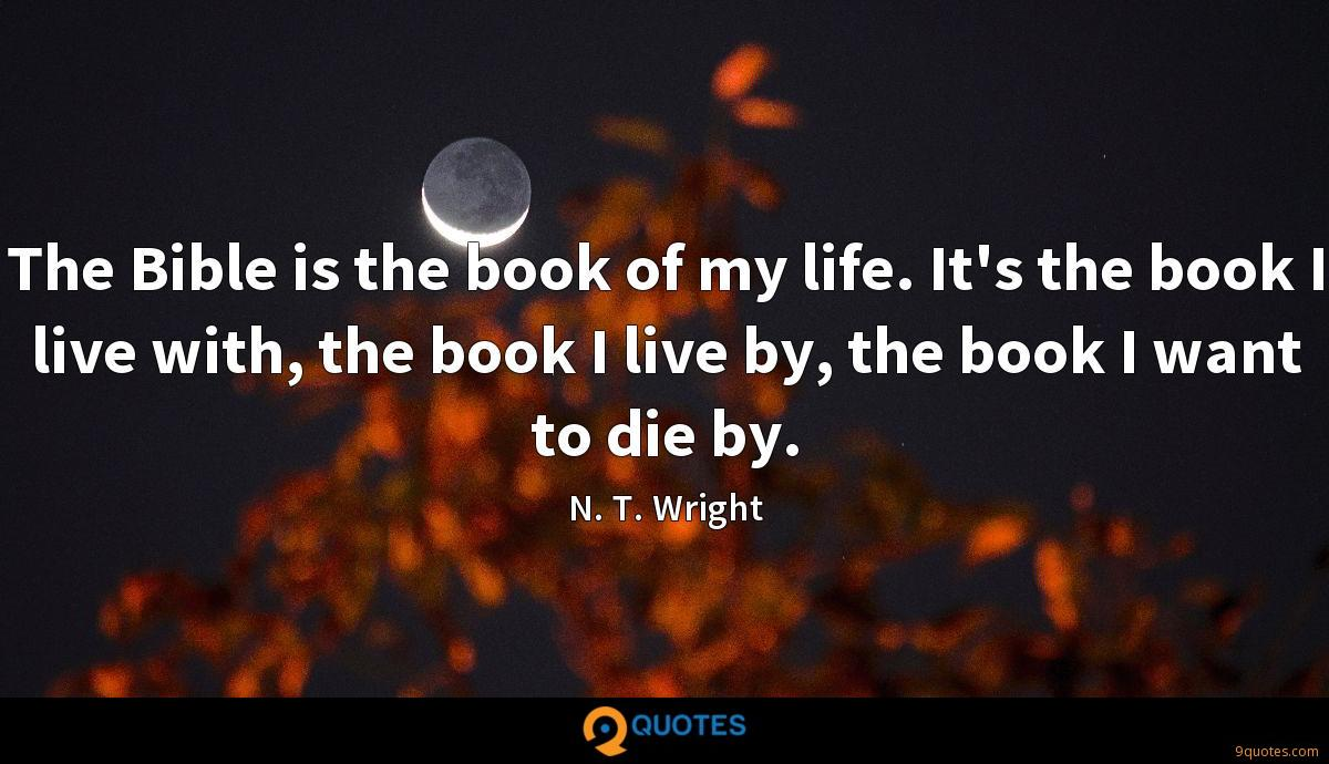 The Bible is the book of my life. It's the book I live with, the book I live by, the book I want to die by.