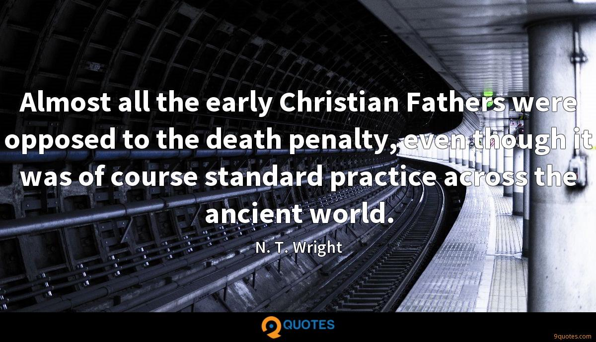 Almost all the early Christian Fathers were opposed to the death penalty, even though it was of course standard practice across the ancient world.
