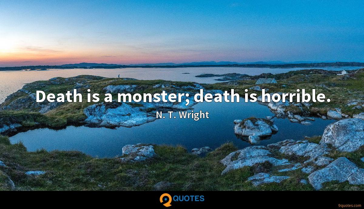Death is a monster; death is horrible.