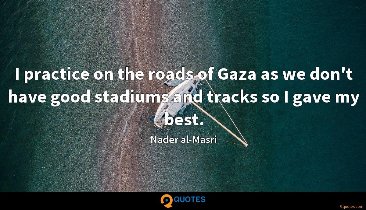 I practice on the roads of Gaza as we don't have good stadiums and tracks so I gave my best.