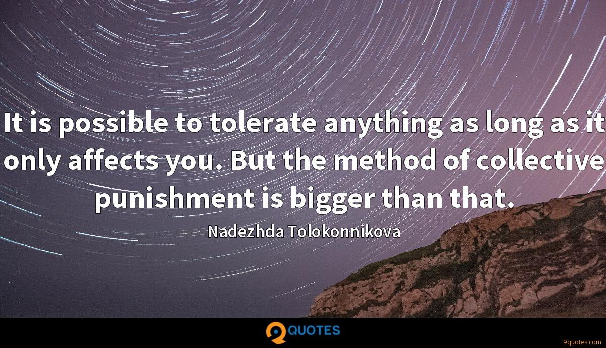 It is possible to tolerate anything as long as it only affects you. But the method of collective punishment is bigger than that.
