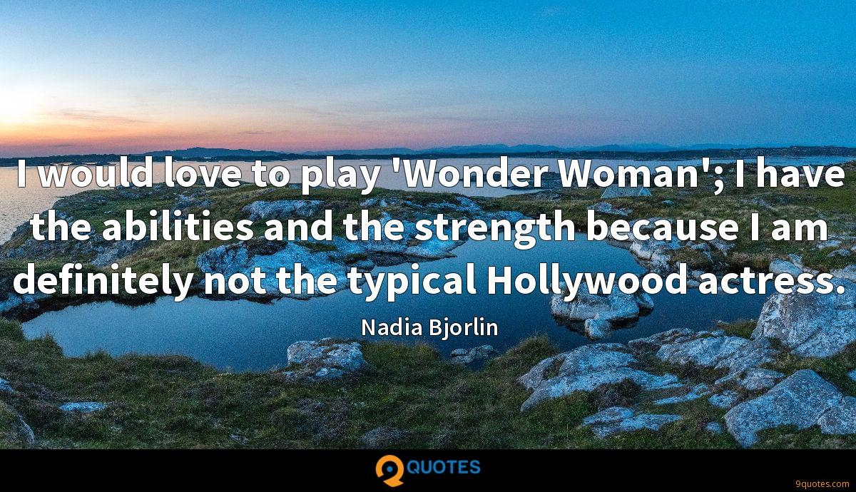I would love to play 'Wonder Woman'; I have the abilities and the strength because I am definitely not the typical Hollywood actress.