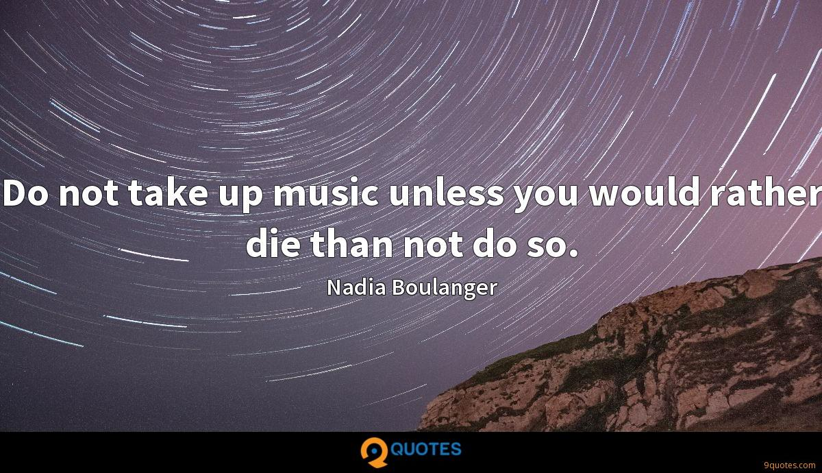 Do not take up music unless you would rather die than not do so.