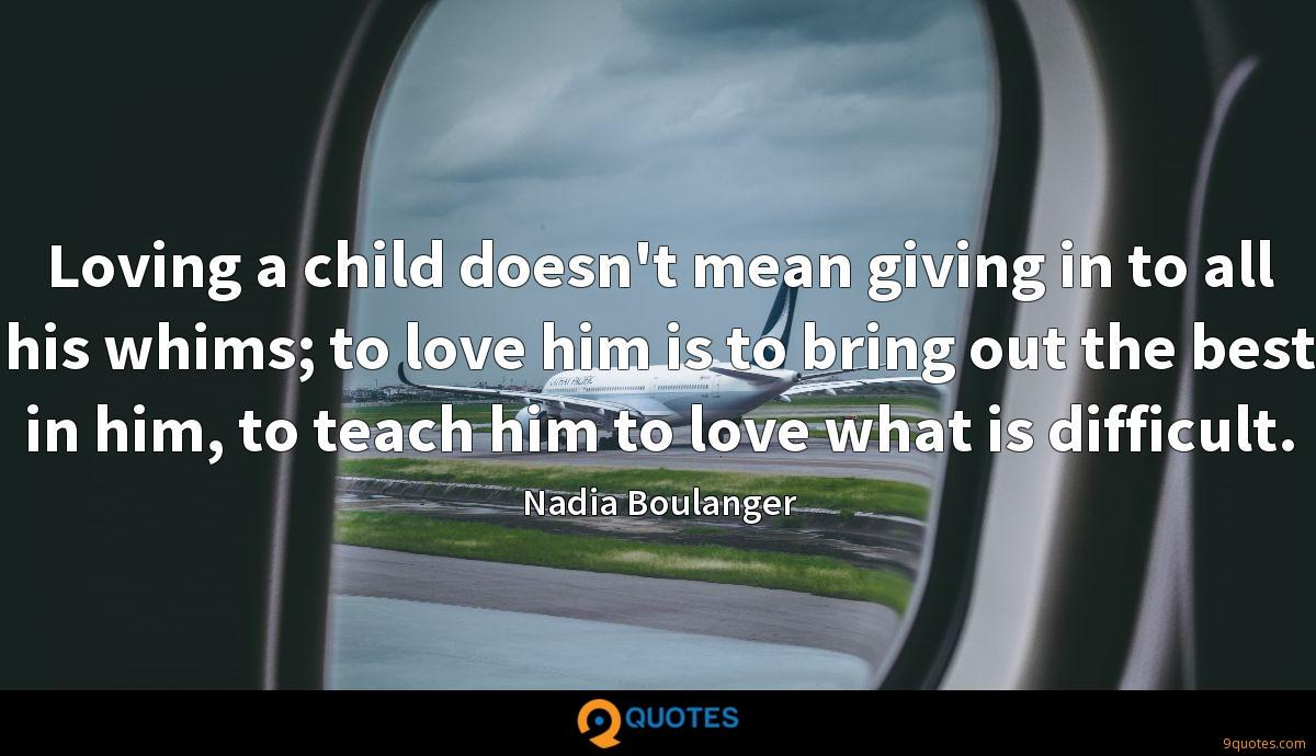 Loving a child doesn't mean giving in to all his whims; to love him is to bring out the best in him, to teach him to love what is difficult.